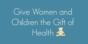 Click on this button to give to the improvement of health for women and children living in poverty.