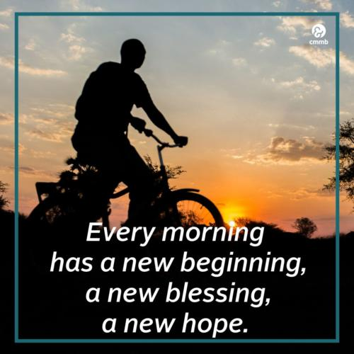 Every morning has a new beginning, a new blessing, a new hope.