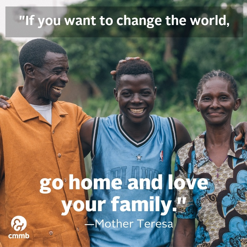 If you want to change the world, go home and love your family. -Mother Teresa