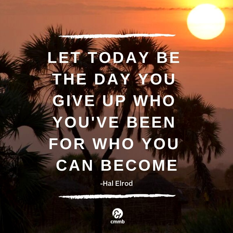 Let today be the day you five up who you've been for who you can become.