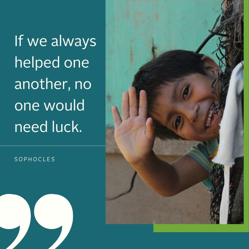 If we always helped one another, no one would need luck